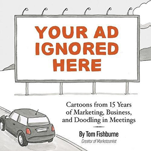 Your Ad Ignored Here- Cartoons from 15 Years of Marketing, Business, and Doodling in Meetings Tom Fishburne